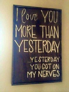 I love you more than yesterday...yesterday you got on my nerves.   I sooo need this!!