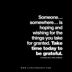 Someone… somewhere… is hoping and wishing for the things you take for granted. Take time today to be grateful. - Charles Orlando