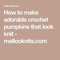 How to make adorable crochet pumpkins that look knit - mallooknits.com