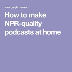 How to make NPR-quality podcasts at home
