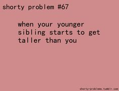 My little brother is already several inches taller. >.<.