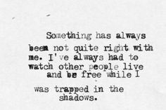 Something has always been not quite right with me. I've always had to watch other people live and be free while I was trapped in the shadows.