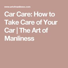 Car Care: How to Take Care of Your Car | The Art of Manliness