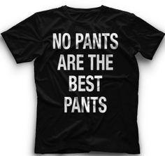 No Pants Are The Best Pants TShirt No Pants by CoolFunnyTshirts, $15.00