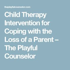 Child Therapy Intervention for Coping with the Loss of a Parent – The Playful Counselor