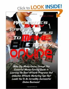 Affiliate's Money Earning Tutorials To Make Big Money Online: Make Big Money Online Through This Essential Money Earning Guide In Learning T...