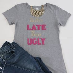 Better Late Than Ugly Women's Shirt - Short-sleeved Fashionable Apparel - Chic Shirt with Sayings - Gift for Her Cute Sayings For Shirts, Cute Quotes, Funny Shirts, Tee Shirts, Gifts For Makeup Lovers, Custom Tees, Colorful Shirts, T Shirts For Women, Chic