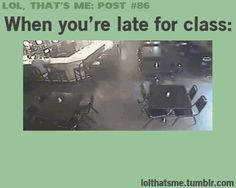 Lol so true. This happened today when I was late for french