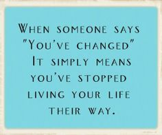 "When someone says ""You've changed"" it simply means you've stopped living your life their way"