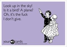 Funny Confession Ecard: Look up in the sky! Is it a bird? A plane? Oh, it's the fuck I don't give.
