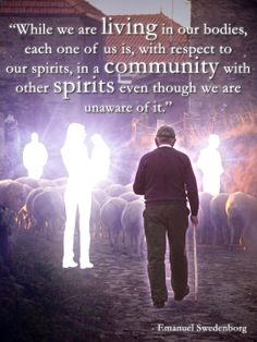 """""""While we are living in our bodies, each one of us is, with respect to our spirits, in a community with other spirits even though we are unaware of it.""""  --Emanuel Swedenborg"""