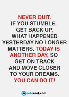 Never quit. If you stumble, get back up. What happened yesterday no longer…