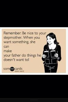 """hahahaha, yes, sometimes this is true ! But, I've never had to worry about my """"step"""" daughter being nice to me, she just downright loves me !!!"""
