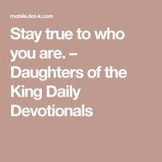 Stay true to who you are. – Daughters of the King Daily Devotionals