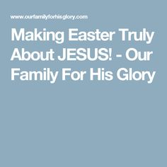 Making Easter Truly About JESUS! - Our Family For His Glory