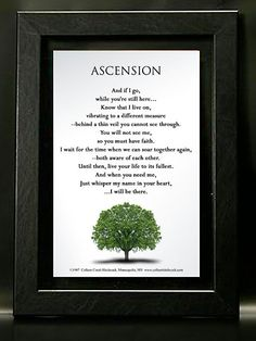 Ascension poem is beautifully printed, framed in either a beautiful brushed nickel wood frame or black faux-leather covered wood frame. Beautifully framed print floats in between two plexiglass layers and is ready to hang.  Great as a gift for a memorial, or as a condolence gift. Or buy one for yourself or for a loved one.