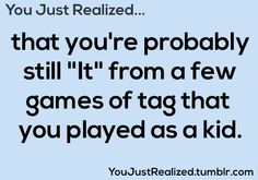 """You Just Realized... That you're probably still """"It"""" from a few games of tag that you played as a kid. ✰"""