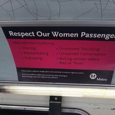 """""""Respect Our Women Passengers. Please refrain from the following: Staring, Masturbating, Following, Unwanted Touching, Unwanted Conversation, Asking Women Where They're 'From'""""  [follow this link to find a short video and analysis that contemplates what the world would be like if men and women swapped statuses and men needed to navigate a world full of street harassment: http://www.thesociologicalcinema.com/videos/a-review-of-oppressed-majority]"""