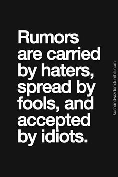 Rumors are carried by haters, spread by fools, and accepted… Just sayin...