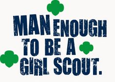Repin if you are, or know someone, who is Man Enough to be a Girl Scout!