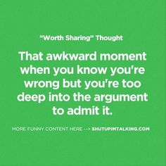 That awkward moment when you know you're wrong, but you're too deep into the argument to admit it.