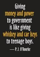 """""""Giving money and power to government is like giving whiskey and car keys to teenage boys."""" - #PJORourke  #Quotes"""