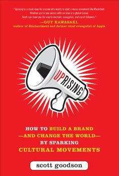 Uprising: How to Build a Brand--and Change the World--By Sparking Cultural Movements by Scott Goodson