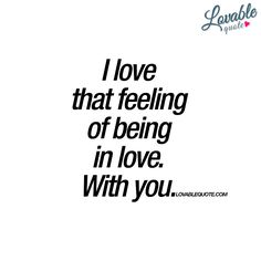 """""""I love that feeling of being in love. With you"""" 