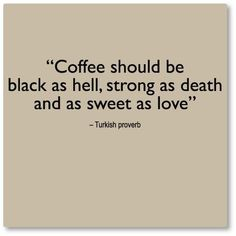 Coffee should be black as hell, strong as death and as sweet as love -- Turkish proverb http://www.magnificentturkey.com/ #turkish #coffee #turkey
