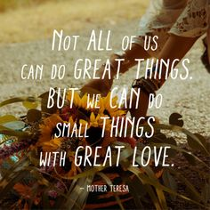 Never really understood this until this point in my life.  Small things with great love it is.  :)