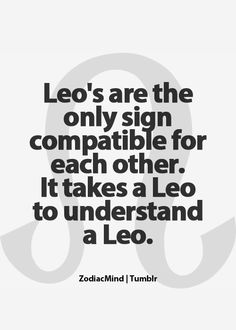 It's hard for people to understand what's going through a leos mind, and how they feel. It is also hard for others to relate and put up with leos.
