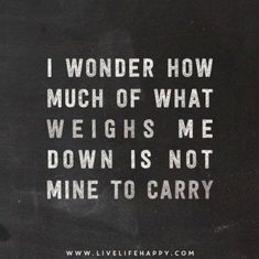 Sometimes I need to evaluate this cause I tend to carry others weight & I need to stop doing that