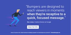 Bumpers are designed to reach viewers in moments WHEN THEY'RE RECEPTIVE TO A QUICK, FOCUSED MESSAGE.  Ben Jones, Creative Director at Google