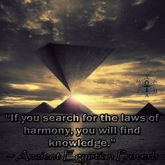 """If you search for the laws of harmony, you will find knowledge."" ~ Ancient Egyptian Proverb"