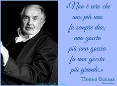 TuttoPerTutti: ANTONIO GUERRA - TONINO (Santarcangelo di Romagna, 16 marzo 1920 – Santarcangelo di Romagna, 21 marzo 2012): «Non è vero che uno più uno fa sempre due; una goccia più una goccia fa una goccia più grande.» (Nostalghia) http://tucc-per-tucc.blogspot.it/2015/06/antonio-guerra-tonino-santarcangelo-di.html