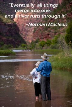 """""""Eventually, all things merge into one, and a river runs through it"""" ~ Norman Maclean"""