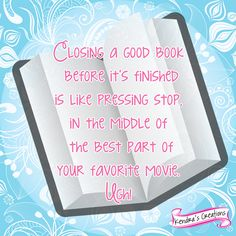 """Closing a good book before it's finished is like pressing """"stop"""" during the best part of your favorite movie."""