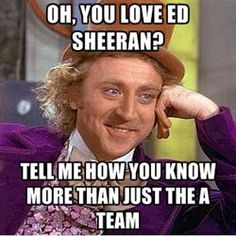 Oh, you love Ed Sheeran? Haha Exactly what I think when people say this. I love Ed Sheeran - and I actually CAN mention other songs