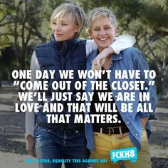 I have a dream that one day we won't have to come out of the closet. We'll just say we are in love and that will all that matters
