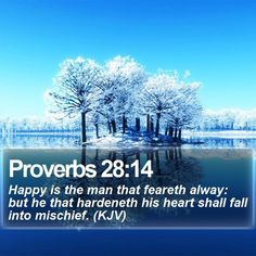 Proverbs 28:14 Happy is the man that feareth alway: but he that hardeneth his heart shall fall into mischief. (KJV)  #Church #Trust #Quote #Christianity #ChristianLiving #VerseOfTheDay http://www.bible-sms.com/