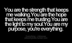 You are the strength that keeps me walking. You are the hope that keeps me trusting. You are the light to my soul. You are my purpose, you're everything.