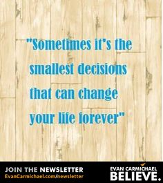 Sometime it's the smallest decisions that can change your life forever.    - http://www.evancarmichael.com/blog/2015/01/30/sometime-smallest-decisions-can-change-life-forever-2/