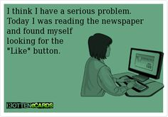 i think i have a serious problem. today i was reading the newspaper & found myself looking for the 'like'button..