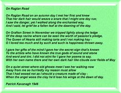 On Raglan Road. This beautiful poem, now very close to my heart, was written by Ireland's self-described 'peasant-poet' Patrick Kavanagh, and later sung to a traditional air by Luke Kelly of The Dubliners. The song has been covered internationally by performers like Roger Daltry, Mark Knopfler and Van Morrison among many others.