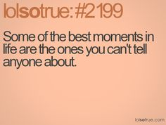Some of the best moments in life are the ones you can't tell anyone about.