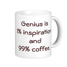 Genius is 1% Inspiration and 99% Coffee Mug--  Ah, I dunno... if this were true, I'd be bloody brilliant!!! ;)