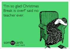 Im so glad Christmas Break is over! said no teacher ever.