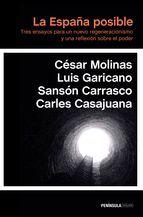 La España posible: tres ensayos para un nuevo regeneracionismo y una reflexión sobre el poder / César Molinas, Luis Garicano, Sansón Carrasco, Carles Casajuana. - Barcelona: Península, 2015