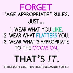 Forget Age Appropriate Rules: 1. Wear what you like 2. Wear what flatters you 3. Wear what's appropriate to the occasion. THAT'S IT.