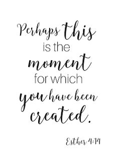 Perhaps this is the moment for which you have been created. Esther 4:14 Get this scripture printable here!